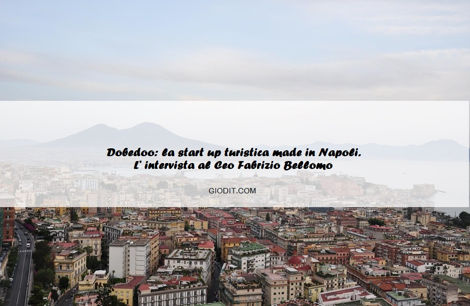 Dobedoo: la start up turistica made in Napoli. L' intervista al Ceo Fabrizio Bellomo