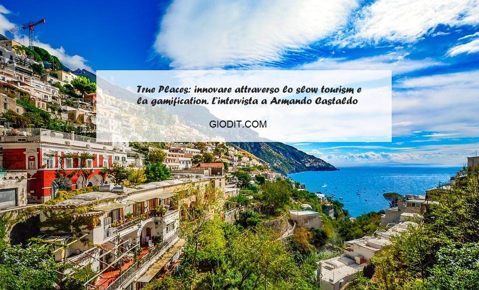 True Places: innovare attraverso lo slow tourism e la gamification. L'intervista ad ArmandoCastaldo